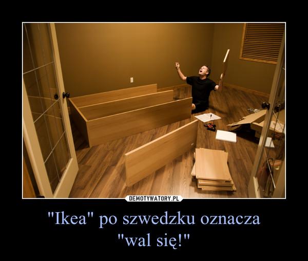 """""""Ikea"""" po szwedzku oznacza""""wal się!"""" –"""