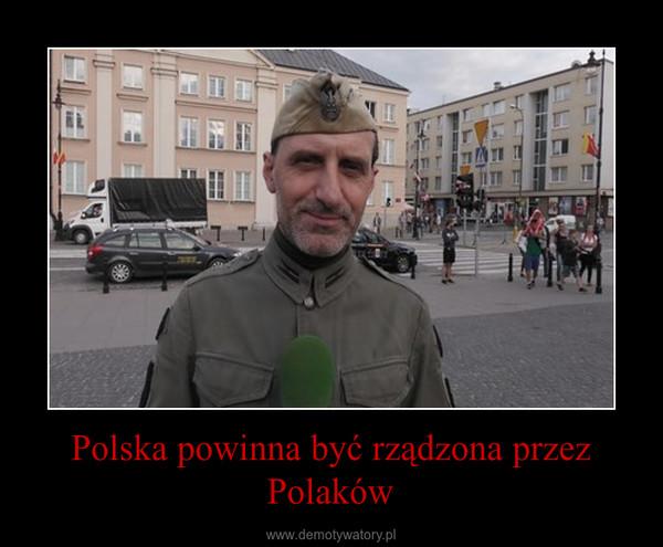 Polska powinna być rządzona przez Polaków –