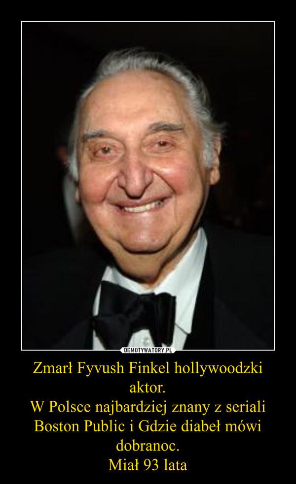 Zmarł Fyvush Finkel hollywoodzki aktor.W Polsce najbardziej znany z seriali Boston Public i Gdzie diabeł mówi dobranoc.Miał 93 lata –