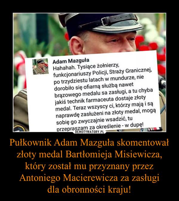 Pułkownik Adam Mazguła skomentował złoty medal Bartłomieja Misiewicza, który został mu przyznany przez Antoniego Macierewicza za zasługidla obronności kraju! –