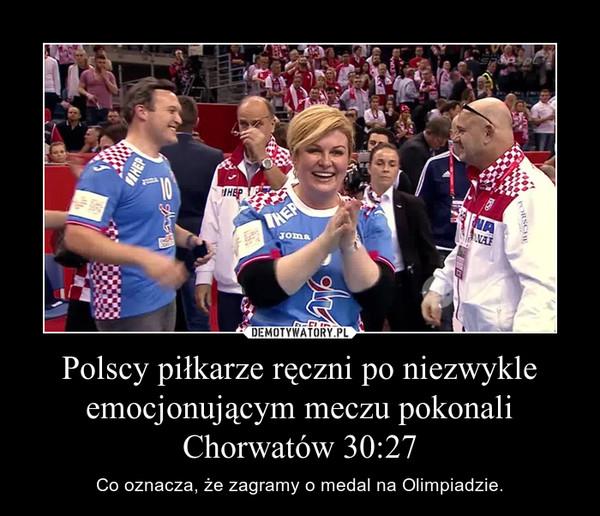 Polscy piłkarze ręczni po niezwykle emocjonującym meczu pokonali Chorwatów 30:27 – Co oznacza, że zagramy o medal na Olimpiadzie.