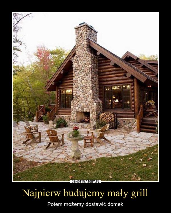 Najpierw budujemy mały grill – Potem możemy dostawić domek