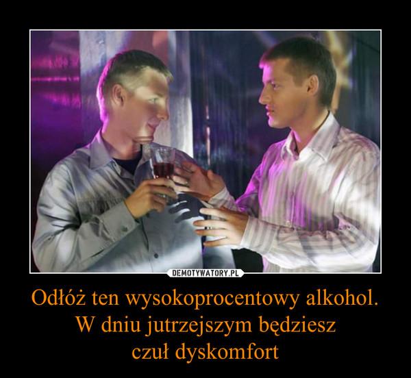 Odłóż ten wysokoprocentowy alkohol.W dniu jutrzejszym będzieszczuł dyskomfort –