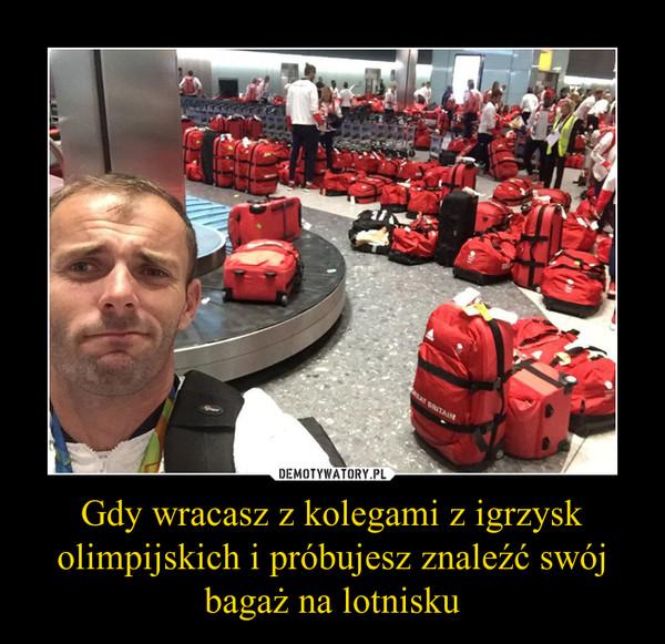 Gdy wracasz z kolegami z igrzysk olimpijskich i próbujesz znaleźć swój bagaż na lotnisku –