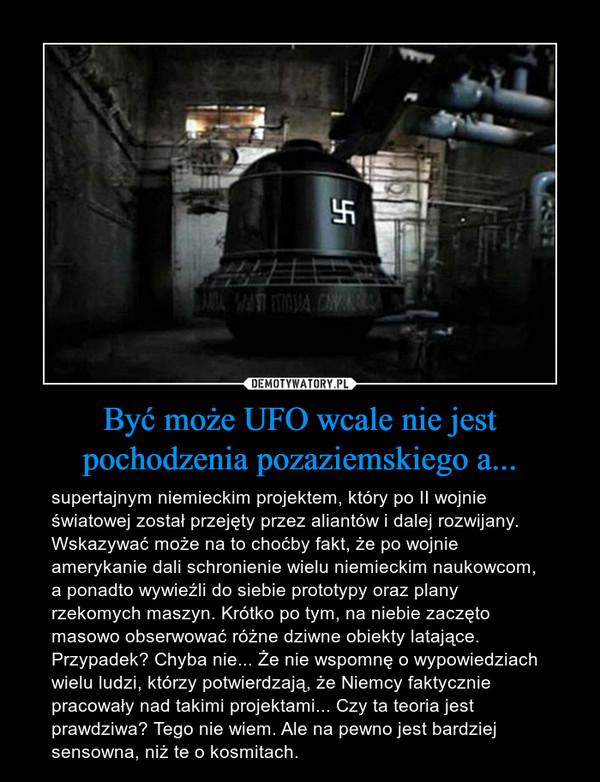Być może UFO wcale nie jest pochodzenia pozaziemskiego a... – supertajnym niemieckim projektem, który po II wojnie światowej został przejęty przez aliantów i dalej rozwijany. Wskazywać może na to choćby fakt, że po wojnie amerykanie dali schronienie wielu niemieckim naukowcom, a ponadto wywieźli do siebie prototypy oraz plany rzekomych maszyn. Krótko po tym, na niebie zaczęto masowo obserwować różne dziwne obiekty latające. Przypadek? Chyba nie... Że nie wspomnę o wypowiedziach wielu ludzi, którzy potwierdzają, że Niemcy faktycznie pracowały nad takimi projektami... Czy ta teoria jest prawdziwa? Tego nie wiem. Ale na pewno jest bardziej sensowna, niż te o kosmitach.