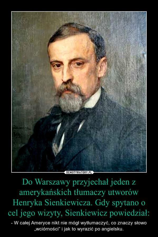 """Do Warszawy przyjechał jeden z amerykańskich tłumaczy utworów Henryka Sienkiewicza. Gdy spytano o cel jego wizyty, Sienkiewicz powiedział: – - W całej Ameryce nikt nie mógł wytłumaczyć, co znaczy słowo """"wciórności"""" i jak to wyrazić po angielsku."""