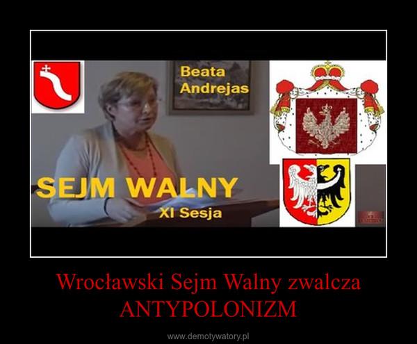 Wrocławski Sejm Walny zwalcza ANTYPOLONIZM –