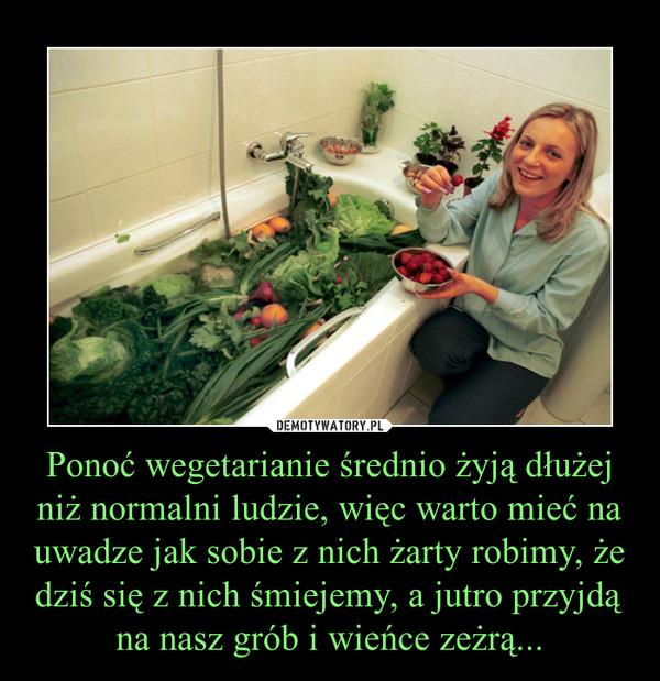 Ponoć wegetarianie średnio żyją dłużej niż normalni ludzie, więc warto mieć na uwadze jak sobie z nich żarty robimy, że dziś się z nich śmiejemy, a jutro przyjdą na nasz grób i wieńce zeżrą... –