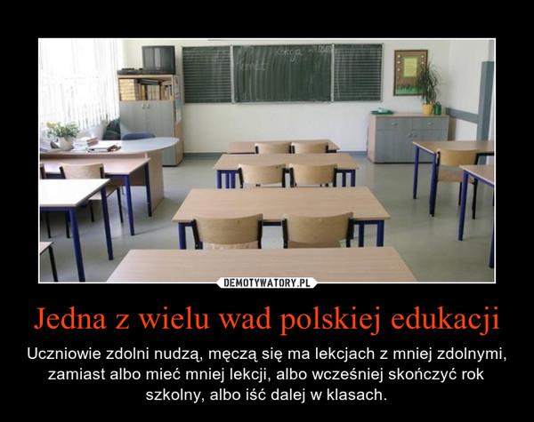 Jedna z wielu wad polskiej edukacji – Uczniowie zdolni nudzą, męczą się ma lekcjach z mniej zdolnymi, zamiast albo mieć mniej lekcji, albo wcześniej skończyć rok szkolny, albo iść dalej w klasach.