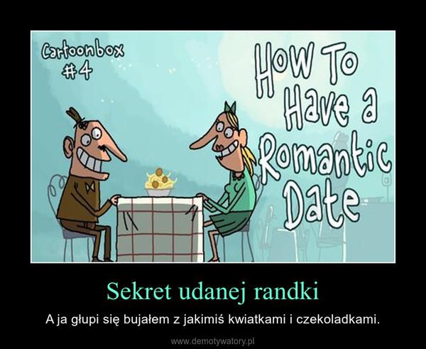Sekret udanej randki – A ja głupi się bujałem z jakimiś kwiatkami i czekoladkami.