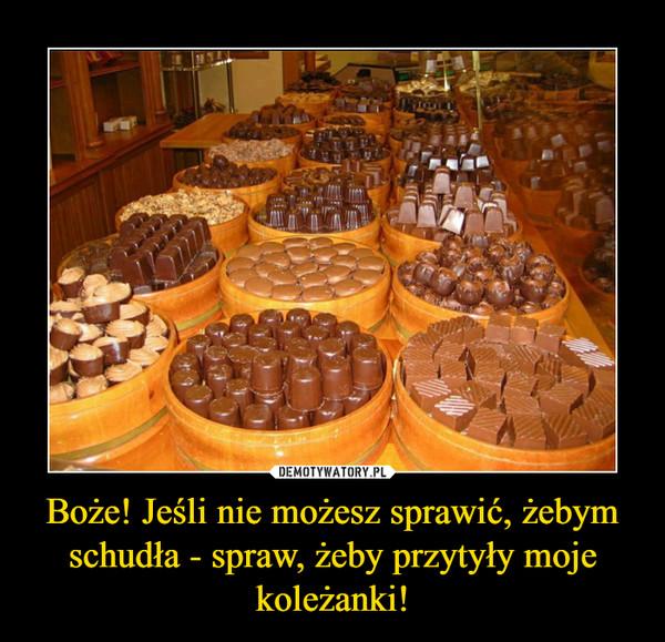 Boże! Jeśli nie możesz sprawić, żebym schudła - spraw, żeby przytyły moje koleżanki! –
