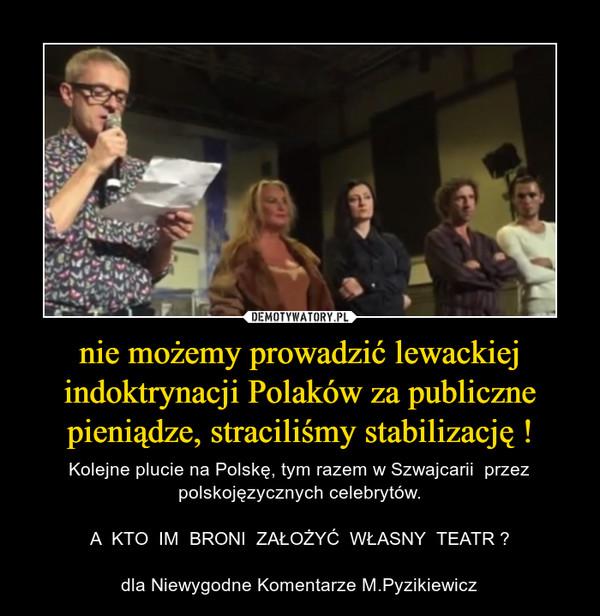 nie możemy prowadzić lewackiej indoktrynacji Polaków za publiczne pieniądze, straciliśmy stabilizację ! – Kolejne plucie na Polskę, tym razem w Szwajcarii  przez polskojęzycznych celebrytów.A  KTO  IM  BRONI  ZAŁOŻYĆ  WŁASNY  TEATR ?dla Niewygodne Komentarze M.Pyzikiewicz