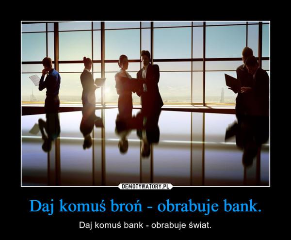 Daj komuś broń - obrabuje bank. – Daj komuś bank - obrabuje świat.