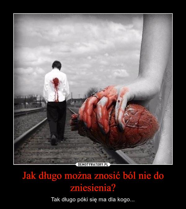 Jak długo można znosić ból nie do zniesienia? – Tak długo póki się ma dla kogo...