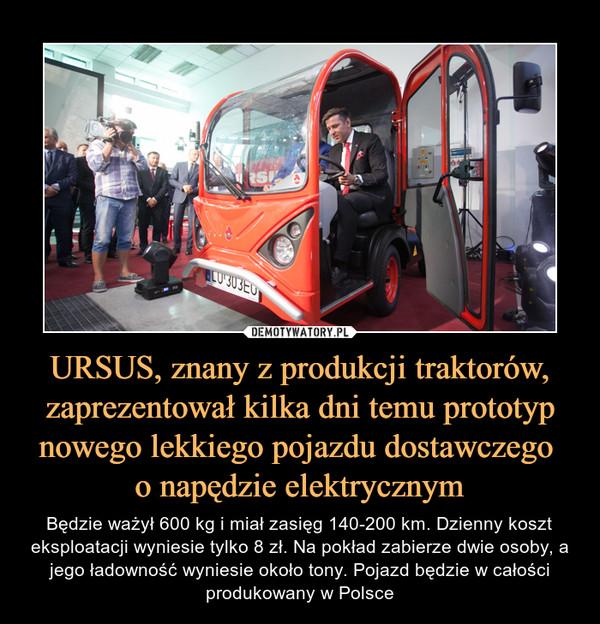 URSUS, znany z produkcji traktorów, zaprezentował kilka dni temu prototyp nowego lekkiego pojazdu dostawczego o napędzie elektrycznym – Będzie ważył 600 kg i miał zasięg 140-200 km. Dzienny koszt eksploatacji wyniesie tylko 8 zł. Na pokład zabierze dwie osoby, a jego ładowność wyniesie około tony. Pojazd będzie w całości produkowany w Polsce