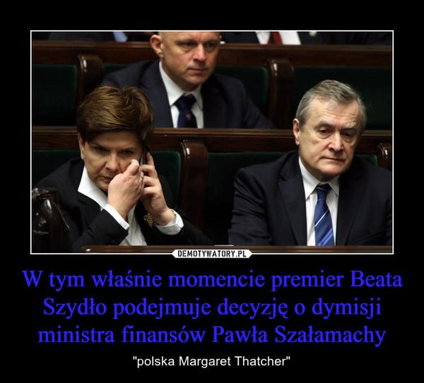 """W tym właśnie momencie premier Beata Szydło podejmuje decyzję o dymisji ministra finansów Pawła Szałamachy – """"polska Margaret Thatcher"""""""