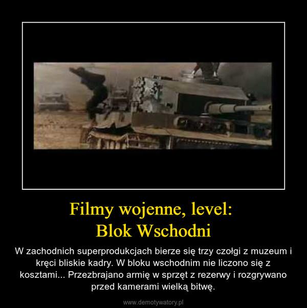 Filmy wojenne, level: Blok Wschodni – W zachodnich superprodukcjach bierze się trzy czołgi z muzeum i kręci bliskie kadry. W bloku wschodnim nie liczono się z kosztami... Przezbrajano armię w sprzęt z rezerwy i rozgrywano przed kamerami wielką bitwę.