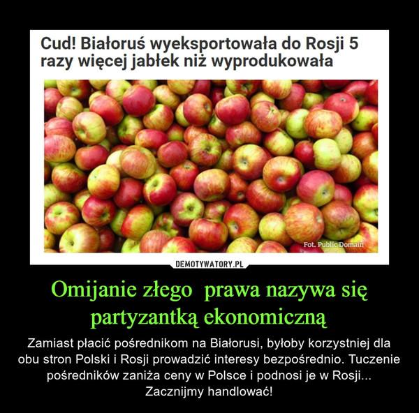 Omijanie złego  prawa nazywa się partyzantką ekonomiczną – Zamiast płacić pośrednikom na Białorusi, byłoby korzystniej dla obu stron Polski i Rosji prowadzić interesy bezpośrednio. Tuczenie pośredników zaniża ceny w Polsce i podnosi je w Rosji... Zacznijmy handlować!