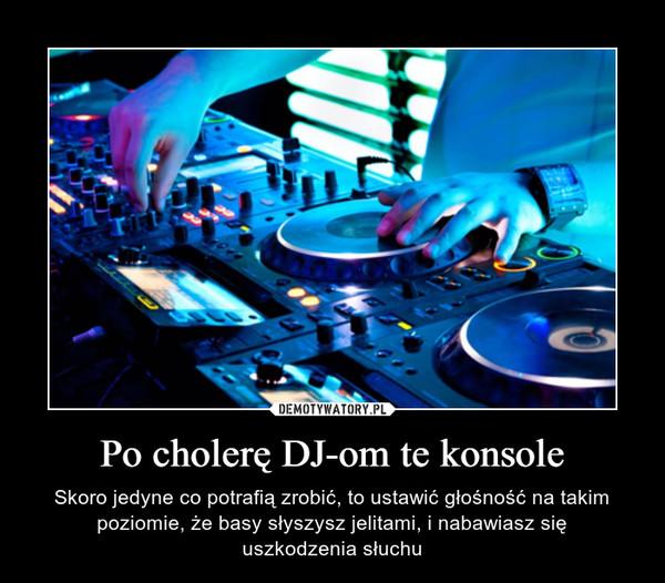 Po cholerę DJ-om te konsole – Skoro jedyne co potrafią zrobić, to ustawić głośność na takim poziomie, że basy słyszysz jelitami, i nabawiasz sięuszkodzenia słuchu