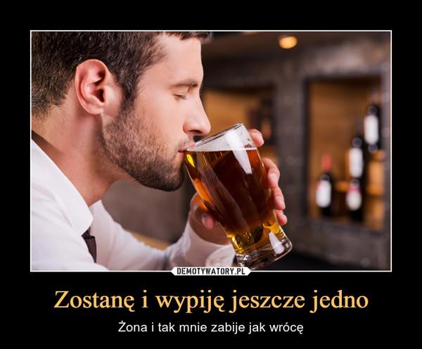 Zostanę i wypiję jeszcze jedno – Żona i tak mnie zabije jak wrócę