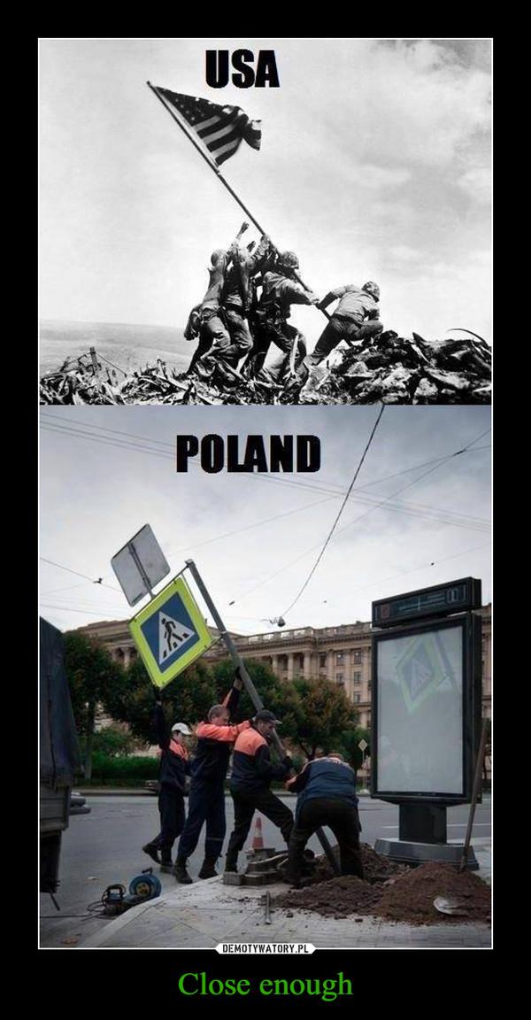 Close enough –  USA POLAND