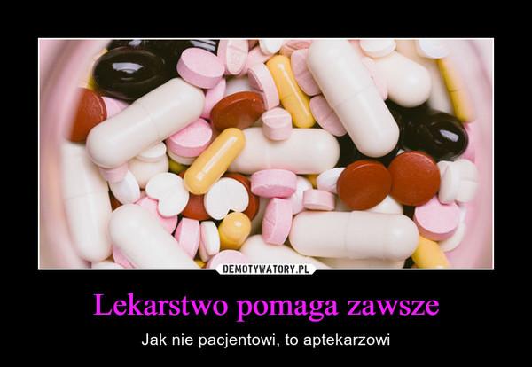 Lekarstwo pomaga zawsze – Jak nie pacjentowi, to aptekarzowi