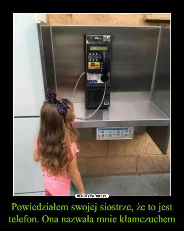 Powiedziałem swojej siostrze, że to jest telefon. Ona nazwała mnie kłamczuchem –