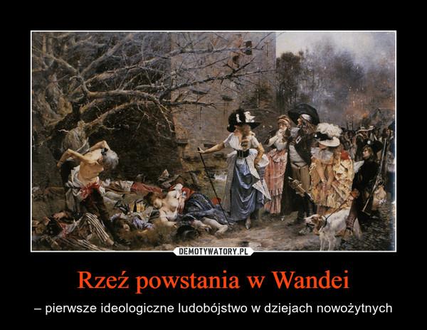 Rzeź powstania w Wandei – – pierwsze ideologiczne ludobójstwo w dziejach nowożytnych