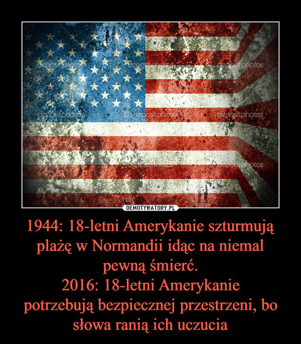 1944: 18-letni Amerykanie szturmują plażę w Normandii idąc na niemal pewną śmierć.2016: 18-letni Amerykaniepotrzebują bezpiecznej przestrzeni, bo słowa ranią ich uczucia –