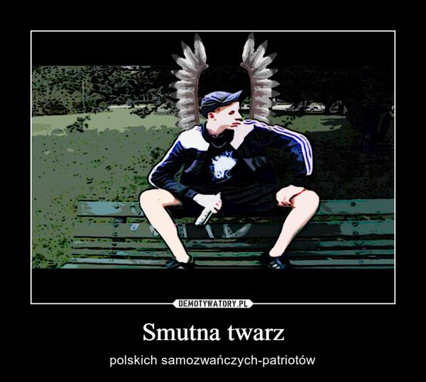 Smutna twarz – polskich samozwańczych-patriotów