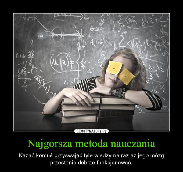 Najgorsza metoda nauczania – Kazać komuś przyswajać tyle wiedzy na raz aż jego mózg przestanie dobrze funkcjonować.