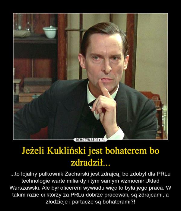 Jeżeli Kukliński jest bohaterem bo zdradził... – ...to lojalny pułkownik Zacharski jest zdrajcą, bo zdobył dla PRLu technologie warte miliardy i tym samym wzmocnił Układ Warszawski. Ale był oficerem wywiadu więc to była jego praca. W takim razie ci którzy za PRLu dobrze pracowali, są zdrajcami, a złodzieje i partacze są bohaterami?!