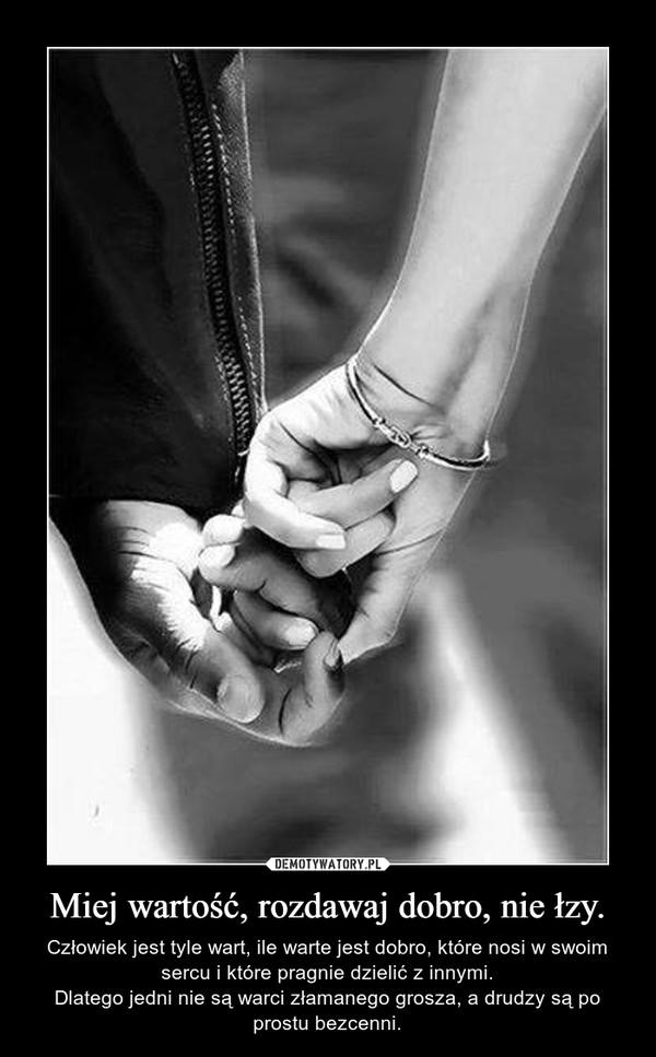 Miej wartość, rozdawaj dobro, nie łzy. – Człowiek jest tyle wart, ile warte jest dobro, które nosi w swoim sercu i które pragnie dzielić z innymi.Dlatego jedni nie są warci złamanego grosza, a drudzy są po prostu bezcenni.