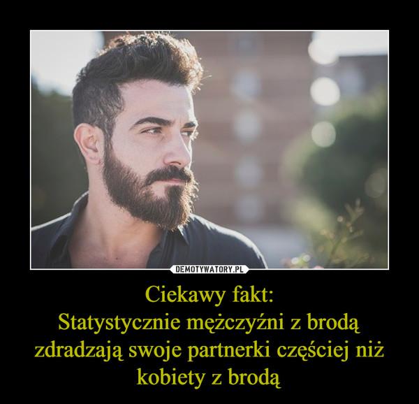 Ciekawy fakt:Statystycznie mężczyźni z brodą zdradzają swoje partnerki częściej niż kobiety z brodą –