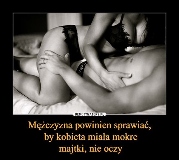 Mężczyzna powinien sprawiać, by kobieta miała mokre majtki, nie oczy –