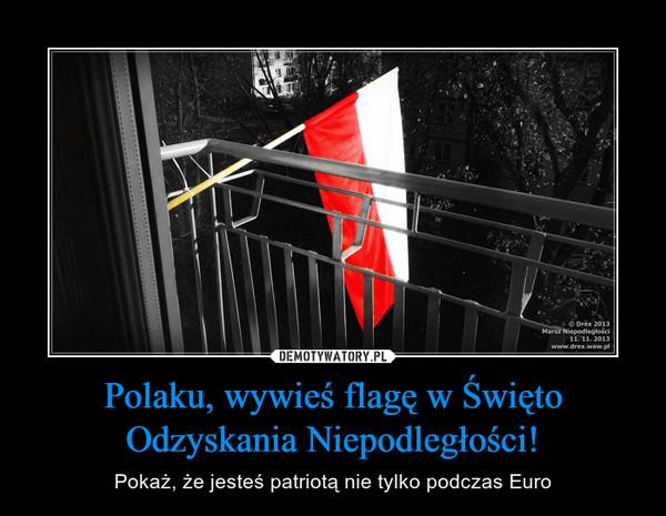 Polaku, wywieś flagę w Święto Odzyskania Niepodległości! – Pokaż, że jesteś patriotą nie tylko podczas Euro
