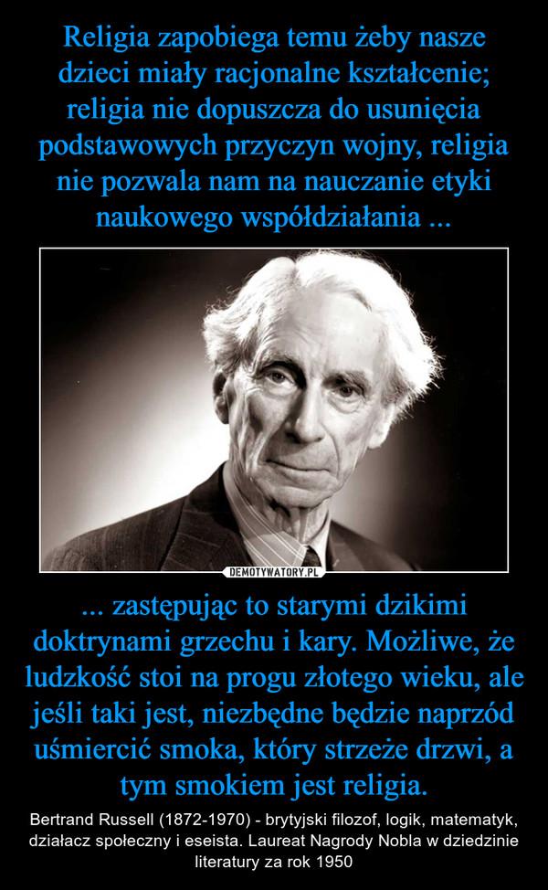 ... zastępując to starymi dzikimi doktrynami grzechu i kary. Możliwe, że ludzkość stoi na progu złotego wieku, ale jeśli taki jest, niezbędne będzie naprzód uśmiercić smoka, który strzeże drzwi, a tym smokiem jest religia. – Bertrand Russell (1872-1970) - brytyjski filozof, logik, matematyk, działacz społeczny i eseista. Laureat Nagrody Nobla w dziedzinie literatury za rok 1950
