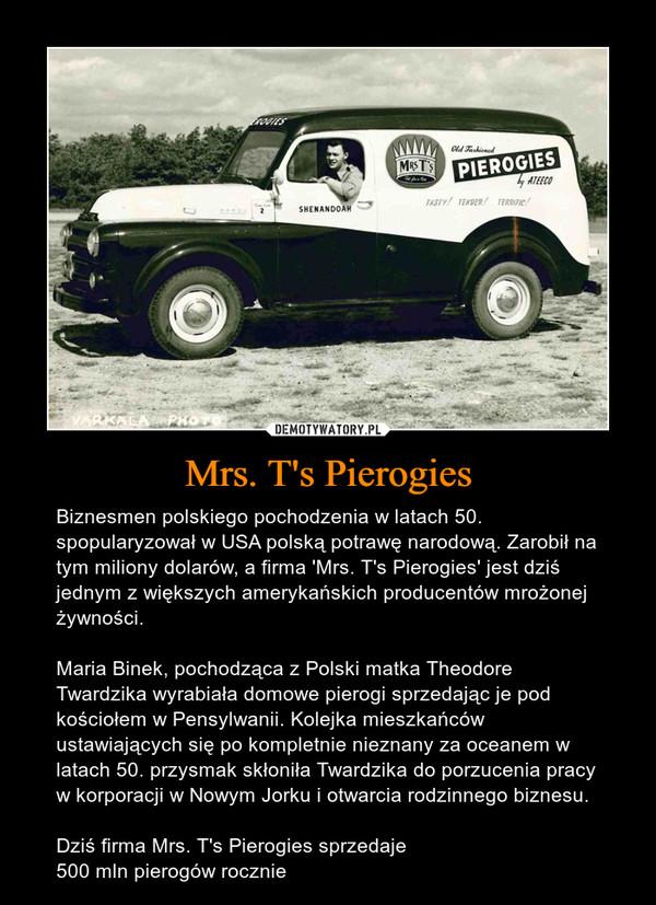 Mrs. T's Pierogies – Biznesmen polskiego pochodzenia w latach 50. spopularyzował w USA polską potrawę narodową. Zarobił na tym miliony dolarów, a firma 'Mrs. T's Pierogies' jest dziś jednym z większych amerykańskich producentów mrożonej żywności.Maria Binek, pochodząca z Polski matka Theodore Twardzika wyrabiała domowe pierogi sprzedając je pod kościołem w Pensylwanii. Kolejka mieszkańców ustawiających się po kompletnie nieznany za oceanem w latach 50. przysmak skłoniła Twardzika do porzucenia pracy w korporacji w Nowym Jorku i otwarcia rodzinnego biznesu.Dziś firma Mrs. T's Pierogies sprzedaje500 mln pierogów rocznie