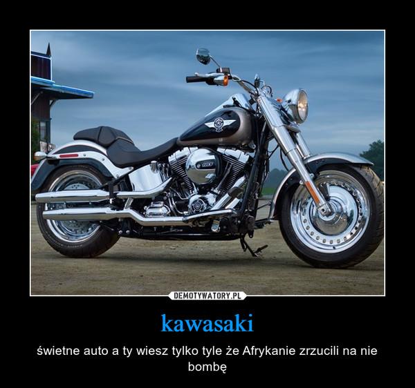 kawasaki – świetne auto a ty wiesz tylko tyle że Afrykanie zrzucili na nie bombę