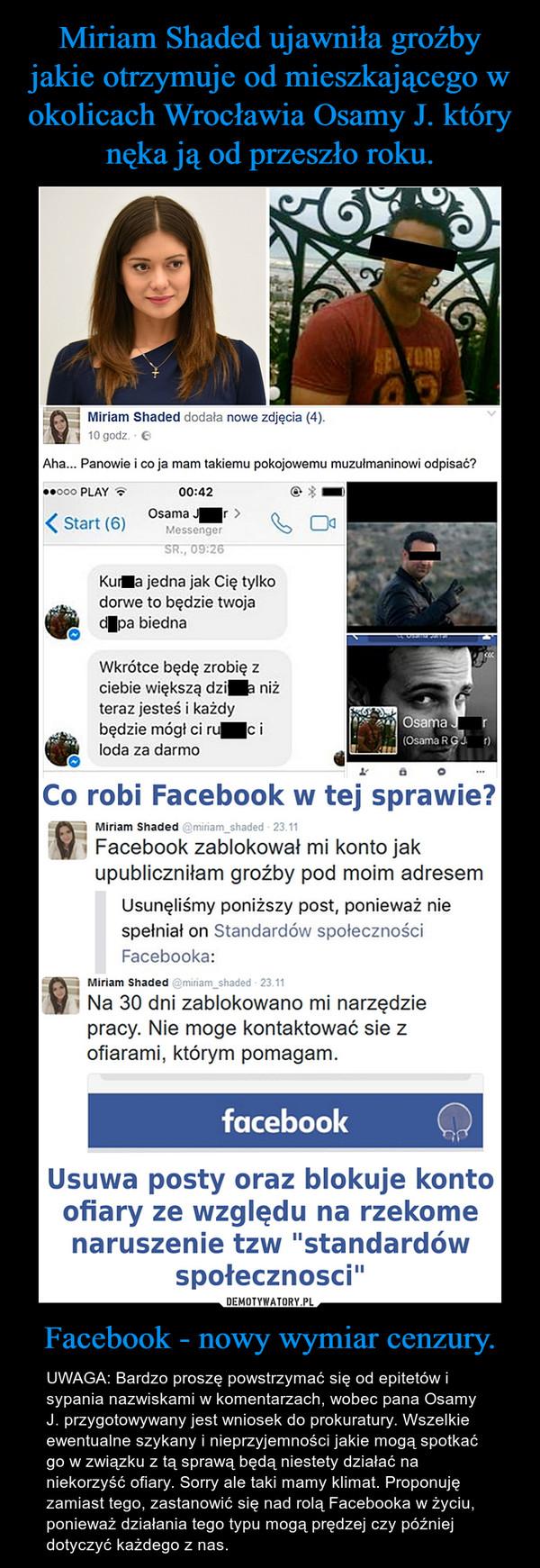 Facebook - nowy wymiar cenzury. – UWAGA: Bardzo proszę powstrzymać się od epitetów i sypania nazwiskami w komentarzach, wobec pana Osamy J. przygotowywany jest wniosek do prokuratury. Wszelkie ewentualne szykany i nieprzyjemności jakie mogą spotkać go w związku z tą sprawą będą niestety działać na niekorzyść ofiary. Sorry ale taki mamy klimat. Proponuję zamiast tego, zastanowić się nad rolą Facebooka w życiu, ponieważ działania tego typu mogą prędzej czy później dotyczyć każdego z nas.