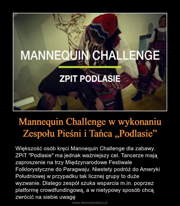 """Mannequin Challenge w wykonaniu Zespołu Pieśni i Tańca """"Podlasie"""" – Większość osób kręci Mannequin Challenge dla zabawy. ZPiT """"Podlasie"""" ma jednak ważniejszy cel. Tancerze mają zaproszenie na trzy Międzynarodowe Festiwale Folklorystyczne do Paragwaju. Niestety podróż do Ameryki Południowej w przypadku tak licznej grupy to duże wyzwanie. Dlatego zespół szuka wsparcia m.in. poprzez platformę crowdfundingową, a w nietypowy sposób chcą zwrócić na siebie uwagę"""