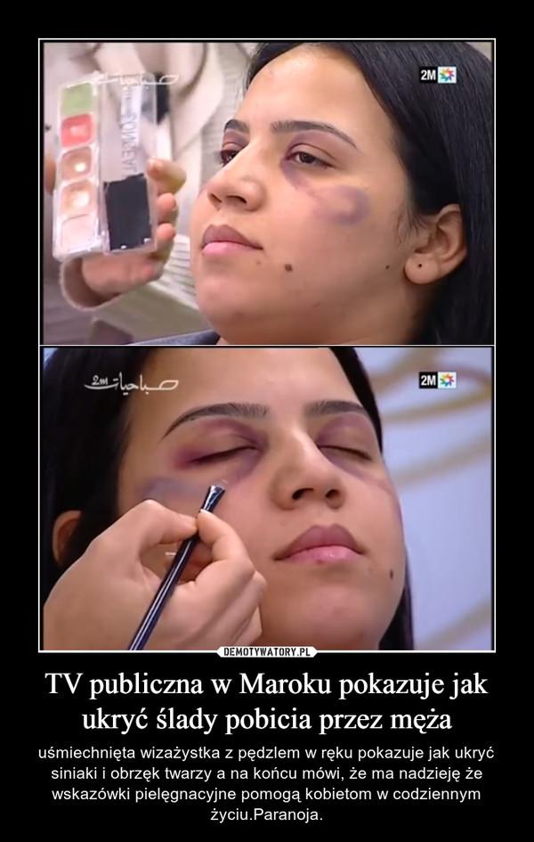 TV publiczna w Maroku pokazuje jak ukryć ślady pobicia przez męża – uśmiechnięta wizażystka z pędzlem w ręku pokazuje jak ukryć siniaki i obrzęk twarzy a na końcu mówi, że ma nadzieję że wskazówki pielęgnacyjne pomogą kobietom w codziennym życiu.Paranoja.