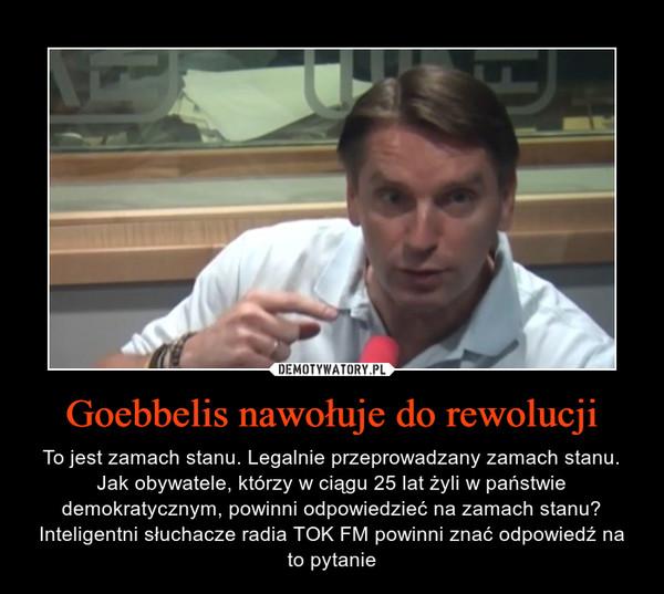 Goebbelis nawołuje do rewolucji – To jest zamach stanu. Legalnie przeprowadzany zamach stanu. Jak obywatele, którzy w ciągu 25 lat żyli w państwie demokratycznym, powinni odpowiedzieć na zamach stanu? Inteligentni słuchacze radia TOK FM powinni znać odpowiedź na to pytanie