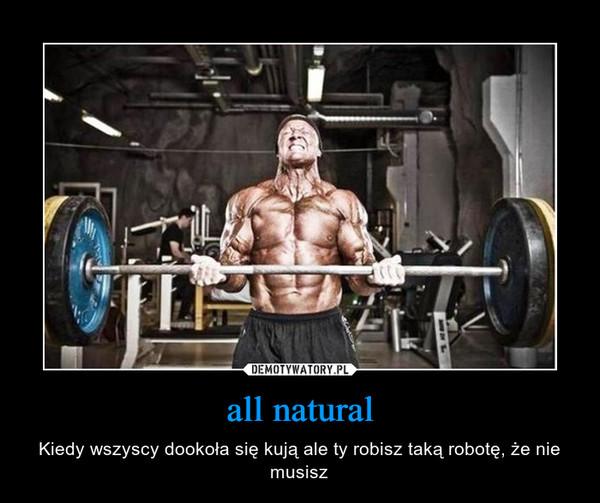 all natural – Kiedy wszyscy dookoła się kują ale ty robisz taką robotę, że nie musisz