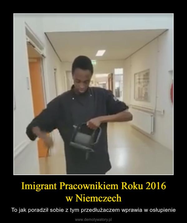 Imigrant Pracownikiem Roku 2016w Niemczech – To jak poradził sobie z tym przedłużaczem wprawia w osłupienie