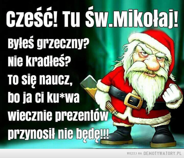 Święty Mikołaj –  Cześć tu św. Mikołaj!Byłeś grzeczny?Nie kradłeś?To się naucz, bo ja Ci ku*wa wiecznie prezentów przynosił nie będę