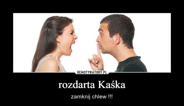 rozdarta Kaśka – zamknij chlew !!!