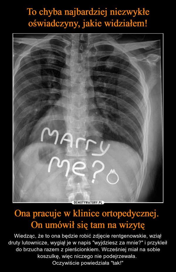 """Ona pracuje w klinice ortopedycznej. On umówił się tam na wizytę – Wiedząc, że to ona będzie robić zdjęcie rentgenowskie, wziął druty lutownicze, wygiął je w napis """"wyjdziesz za mnie?"""" i przykleił do brzucha razem z pierścionkiem. Wcześniej miał na sobie koszulkę, więc niczego nie podejrzewała. Oczywiście powiedziała """"tak!"""""""