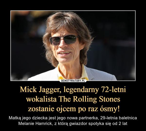 Mick Jagger, legendarny 72-letni wokalista The Rolling Stones zostanie ojcem po raz ósmy! – Matką jego dziecka jest jego nowa partnerka, 29-letnia baletnica Melanie Hamrick, z którą gwiazdor spotyka się od 2 lat