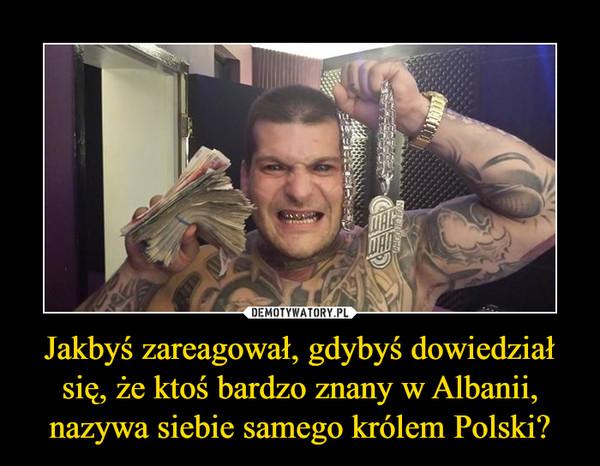 Jakbyś zareagował, gdybyś dowiedział się, że ktoś bardzo znany w Albanii, nazywa siebie samego królem Polski? –